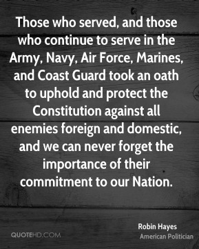 Robin Hayes - Those who served, and those who continue to serve in the Army, Navy, Air Force, Marines, and Coast Guard took an oath to uphold and protect the Constitution against all enemies foreign and domestic, and we can never forget the importance of their commitment to our Nation.