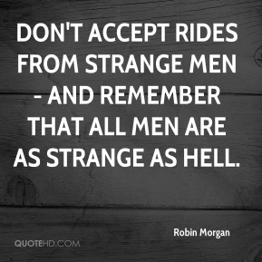 Robin Morgan  - Don't accept rides from strange men- and remember that all men are as strange as hell.