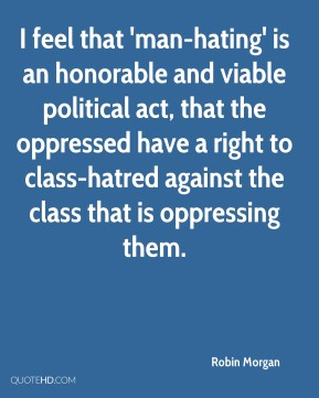 Robin Morgan  - I feel that 'man-hating' is an honorable and viable political act, that the oppressed have a right to class-hatred against the class that is oppressing them.