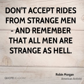 Don't accept rides from strange men - and remember that all men are strange as hell.