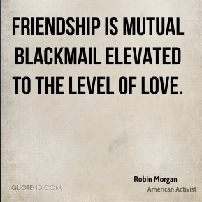 Friendship is mutual blackmail elevated to the level of love.