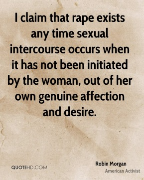 I claim that rape exists any time sexual intercourse occurs when it has not been initiated by the woman, out of her own genuine affection and desire.