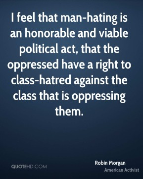 Robin Morgan - I feel that man-hating is an honorable and viable political act, that the oppressed have a right to class-hatred against the class that is oppressing them.