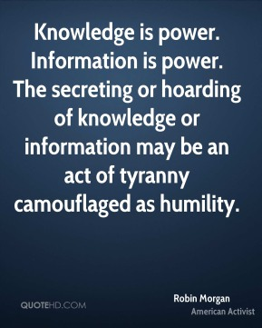 Robin Morgan - Knowledge is power. Information is power. The secreting or hoarding of knowledge or information may be an act of tyranny camouflaged as humility.