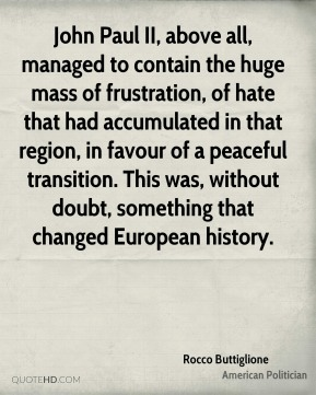 Rocco Buttiglione - John Paul II, above all, managed to contain the huge mass of frustration, of hate that had accumulated in that region, in favour of a peaceful transition. This was, without doubt, something that changed European history.