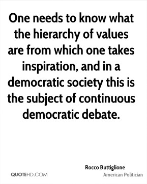 Rocco Buttiglione - One needs to know what the hierarchy of values are from which one takes inspiration, and in a democratic society this is the subject of continuous democratic debate.