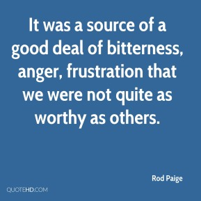 Rod Paige  - It was a source of a good deal of bitterness, anger, frustration that we were not quite as worthy as others.