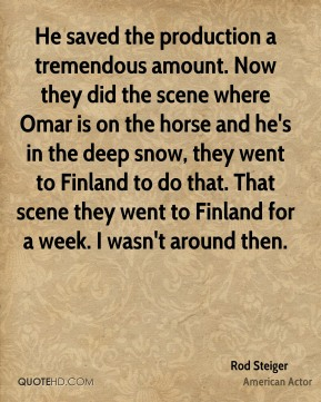 He saved the production a tremendous amount. Now they did the scene where Omar is on the horse and he's in the deep snow, they went to Finland to do that. That scene they went to Finland for a week. I wasn't around then.