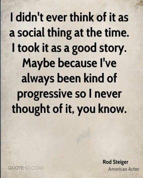 Rod Steiger - I didn't ever think of it as a social thing at the time. I took it as a good story. Maybe because I've always been kind of progressive so I never thought of it, you know.