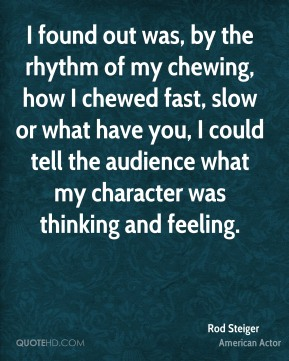 I found out was, by the rhythm of my chewing, how I chewed fast, slow or what have you, I could tell the audience what my character was thinking and feeling.