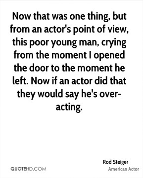 Rod Steiger - Now that was one thing, but from an actor's point of view, this poor young man, crying from the moment I opened the door to the moment he left. Now if an actor did that they would say he's over-acting.