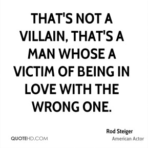 Rod Steiger - That's not a villain, that's a man whose a victim of being in love with the wrong one.