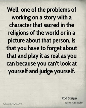 Rod Steiger - Well, one of the problems of working on a story with a character that sacred in the religions of the world or in a picture about that person, is that you have to forget about that and play it as real as you can because you can't look at yourself and judge yourself.