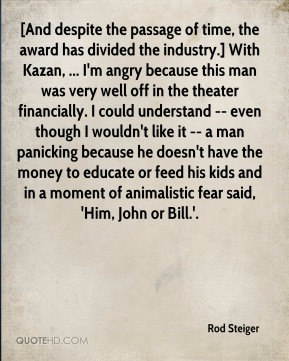 Rod Steiger  - [And despite the passage of time, the award has divided the industry.] With Kazan, ... I'm angry because this man was very well off in the theater financially. I could understand -- even though I wouldn't like it -- a man panicking because he doesn't have the money to educate or feed his kids and in a moment of animalistic fear said, 'Him, John or Bill.'.