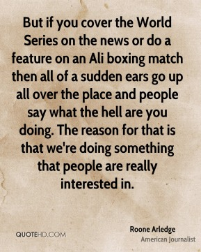 Roone Arledge - But if you cover the World Series on the news or do a feature on an Ali boxing match then all of a sudden ears go up all over the place and people say what the hell are you doing. The reason for that is that we're doing something that people are really interested in.
