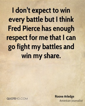 Roone Arledge - I don't expect to win every battle but I think Fred Pierce has enough respect for me that I can go fight my battles and win my share.