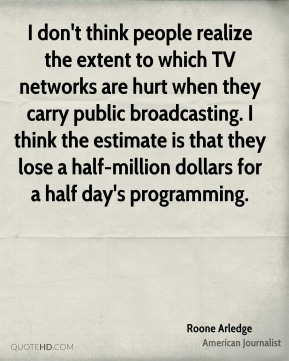Roone Arledge - I don't think people realize the extent to which TV networks are hurt when they carry public broadcasting. I think the estimate is that they lose a half-million dollars for a half day's programming.