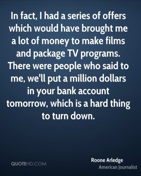 Roone Arledge - In fact, I had a series of offers which would have brought me a lot of money to make films and package TV programs. There were people who said to me, we'll put a million dollars in your bank account tomorrow, which is a hard thing to turn down.