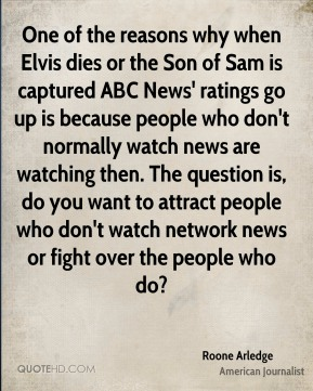 Roone Arledge - One of the reasons why when Elvis dies or the Son of Sam is captured ABC News' ratings go up is because people who don't normally watch news are watching then. The question is, do you want to attract people who don't watch network news or fight over the people who do?