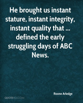 Roone Arledge  - He brought us instant stature, instant integrity, instant quality that ... defined the early struggling days of ABC News.