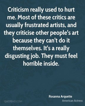Rosanna Arquette - Criticism really used to hurt me. Most of these critics are usually frustrated artists, and they criticise other people's art because they can't do it themselves. It's a really disgusting job. They must feel horrible inside.