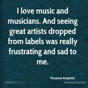 Rosanna Arquette - I love music and musicians. And seeing great artists dropped from labels was really frustrating and sad to me.