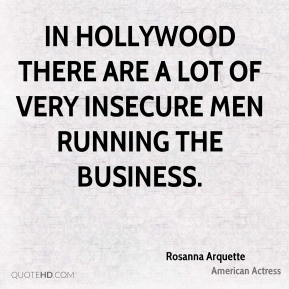 Rosanna Arquette - In Hollywood there are a lot of very insecure men running the business.