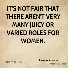 Rosanna Arquette - It's not fair that there aren't very many juicy or varied roles for women.