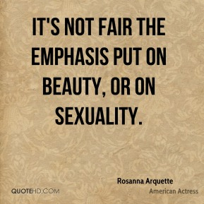 Rosanna Arquette - It's not fair the emphasis put on beauty, or on sexuality.