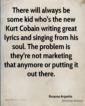 Rosanna Arquette - There will always be some kid who's the new Kurt Cobain writing great lyrics and singing from his soul. The problem is they're not marketing that anymore or putting it out there.