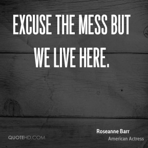 Roseanne Barr - Excuse the mess but we live here.