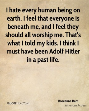 Roseanne Barr - I hate every human being on earth. I feel that everyone is beneath me, and I feel they should all worship me. That's what I told my kids. I think I must have been Adolf Hitler in a past life.