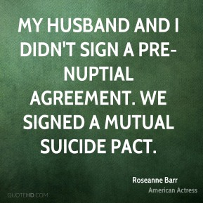 My husband and I didn't sign a pre-nuptial agreement. We signed a mutual suicide pact.
