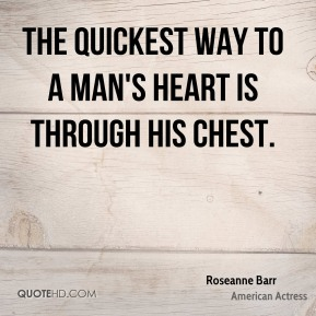 The quickest way to a man's heart is through his chest.