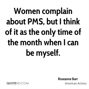 Women complain about PMS, but I think of it as the only time of the month when I can be myself.