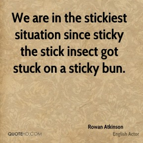 Rowan Atkinson  - We are in the stickiest situation since sticky the stick insect got stuck on a sticky bun.