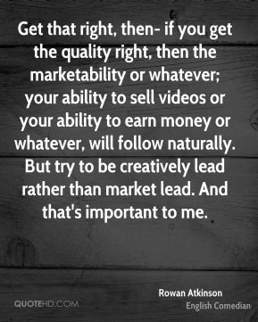 Rowan Atkinson - Get that right, then- if you get the quality right, then the marketability or whatever; your ability to sell videos or your ability to earn money or whatever, will follow naturally. But try to be creatively lead rather than market lead. And that's important to me.