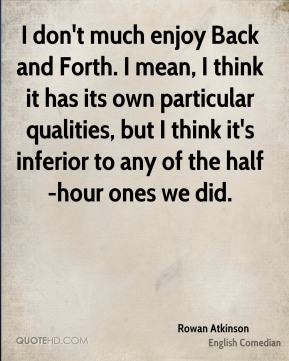 Rowan Atkinson - I don't much enjoy Back and Forth. I mean, I think it has its own particular qualities, but I think it's inferior to any of the half-hour ones we did.