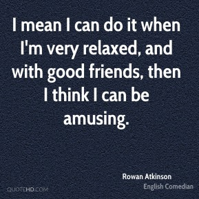 I mean I can do it when I'm very relaxed, and with good friends, then I think I can be amusing.