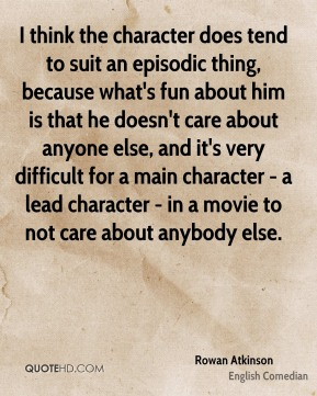 I think the character does tend to suit an episodic thing, because what's fun about him is that he doesn't care about anyone else, and it's very difficult for a main character - a lead character - in a movie to not care about anybody else.