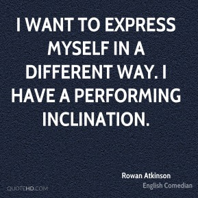 I want to express myself in a different way. I have a performing inclination.