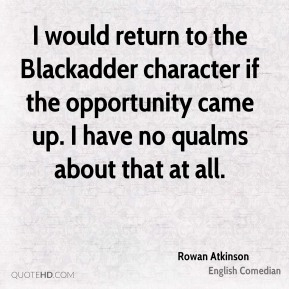 Rowan Atkinson - I would return to the Blackadder character if the opportunity came up. I have no qualms about that at all.