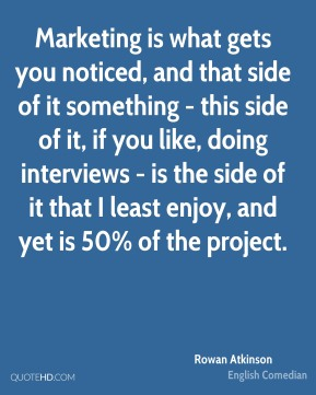 Rowan Atkinson - Marketing is what gets you noticed, and that side of it something - this side of it, if you like, doing interviews - is the side of it that I least enjoy, and yet is 50% of the project.