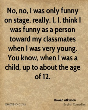 No, no, I was only funny on stage, really. I, I, think I was funny as a person toward my classmates when I was very young. You know, when I was a child, up to about the age of 12.