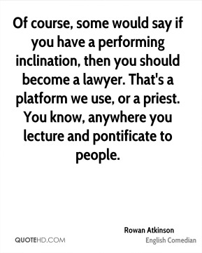 Rowan Atkinson - Of course, some would say if you have a performing inclination, then you should become a lawyer. That's a platform we use, or a priest. You know, anywhere you lecture and pontificate to people.