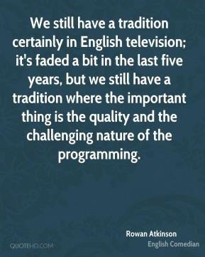 Rowan Atkinson - We still have a tradition certainly in English television; it's faded a bit in the last five years, but we still have a tradition where the important thing is the quality and the challenging nature of the programming.