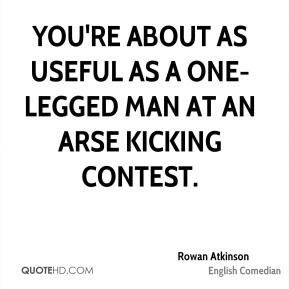 Rowan Atkinson - You're about as useful as a one-legged man at an arse kicking contest.