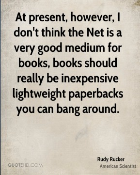 Rudy Rucker - At present, however, I don't think the Net is a very good medium for books, books should really be inexpensive lightweight paperbacks you can bang around.