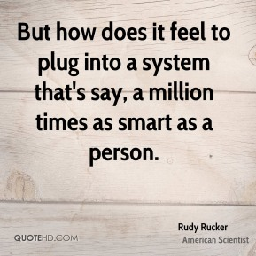 But how does it feel to plug into a system that's say, a million times as smart as a person.
