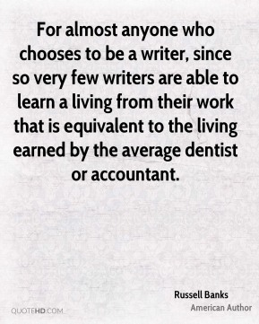For almost anyone who chooses to be a writer, since so very few writers are able to learn a living from their work that is equivalent to the living earned by the average dentist or accountant.